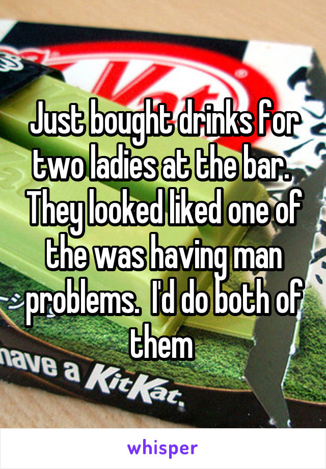 Just bought drinks for two ladies at the bar.  They looked liked one of the was having man problems.  I'd do both of them