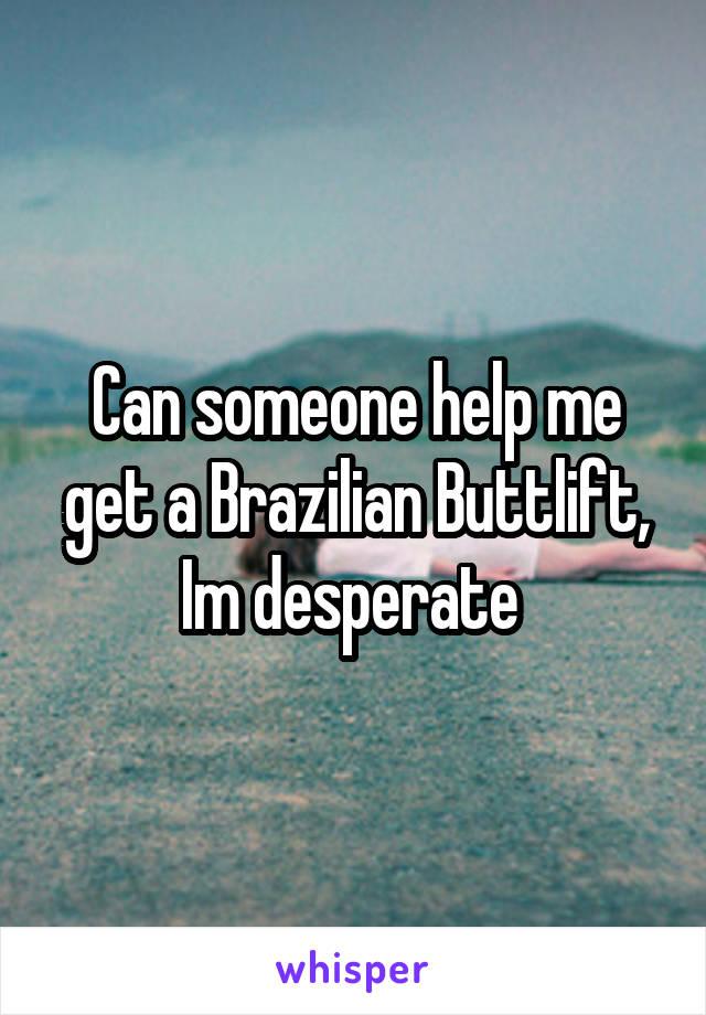 Can someone help me get a Brazilian Buttlift, Im desperate