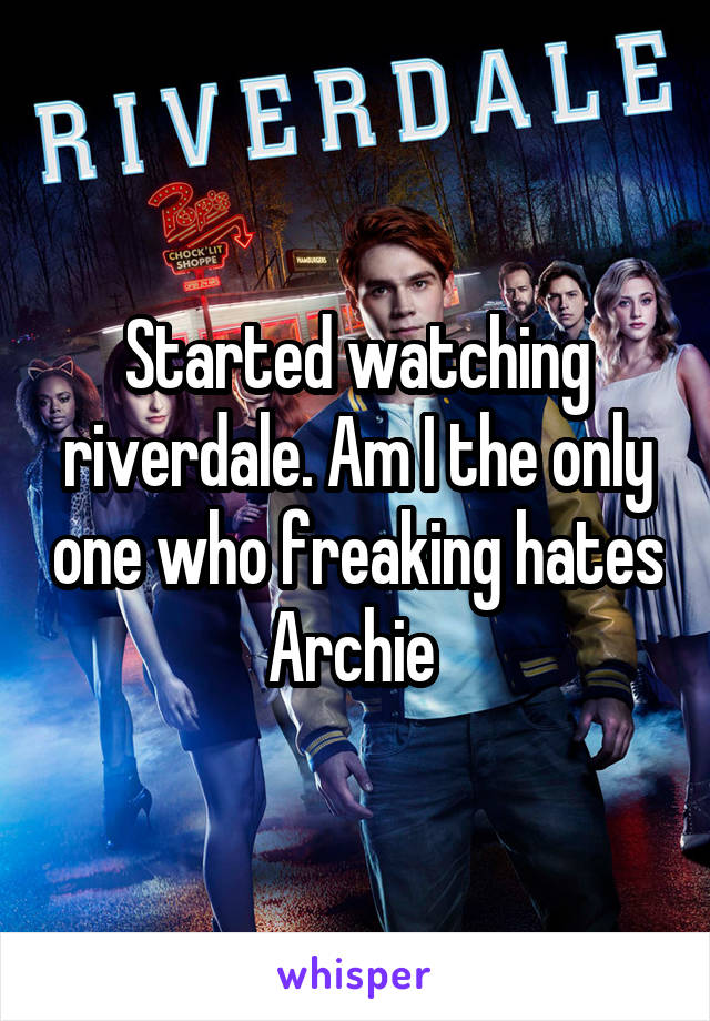 Started watching riverdale. Am I the only one who freaking hates Archie