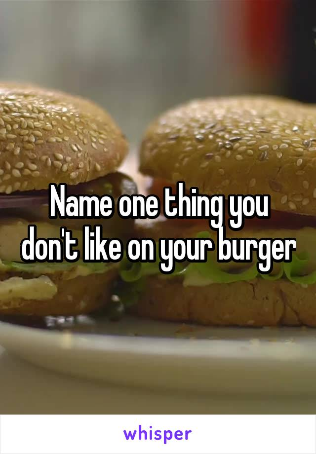 Name one thing you don't like on your burger