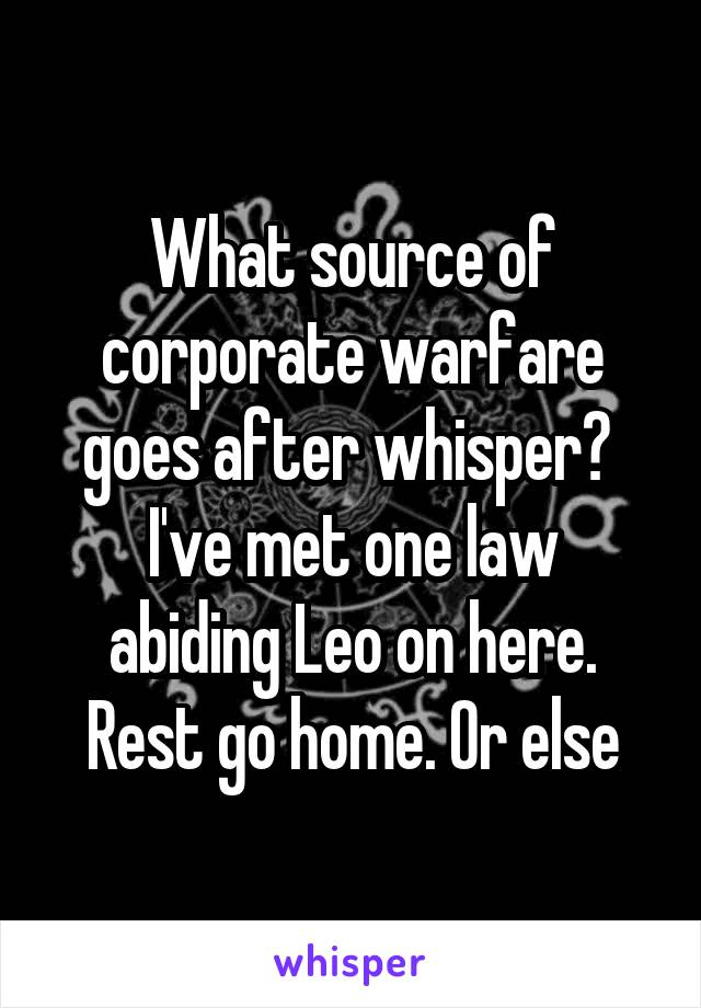 What source of corporate warfare goes after whisper?  I've met one law abiding Leo on here. Rest go home. Or else