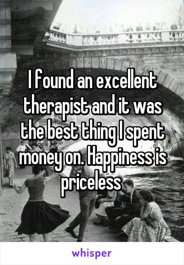 I found an excellent therapist and it was the best thing I spent money on. Happiness is priceless
