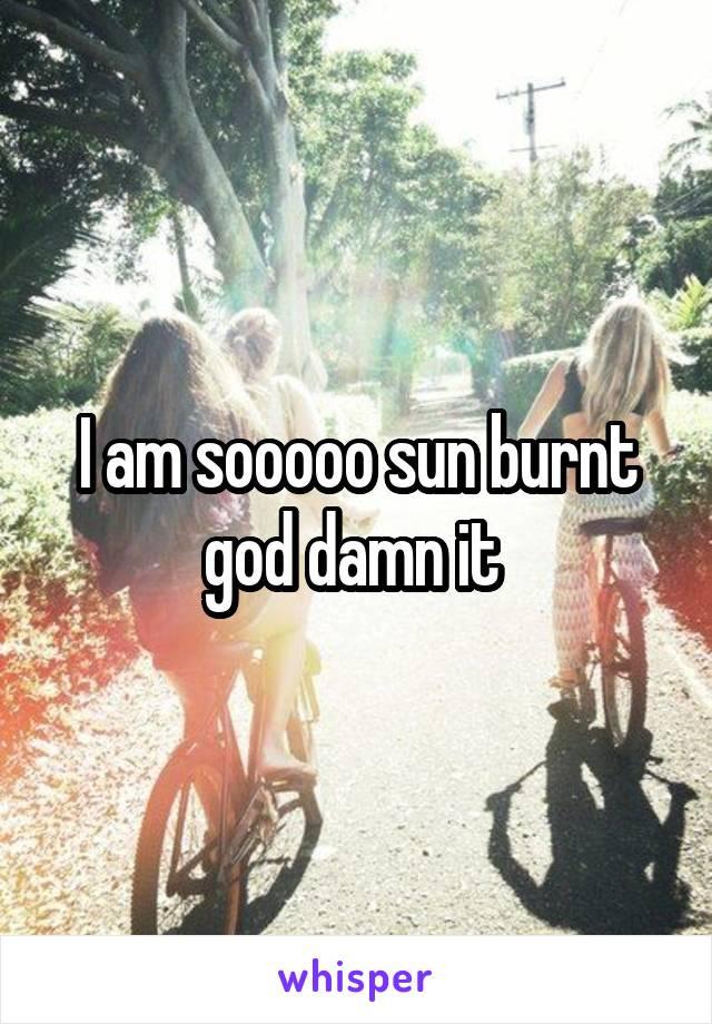 I am sooooo sun burnt god damn it