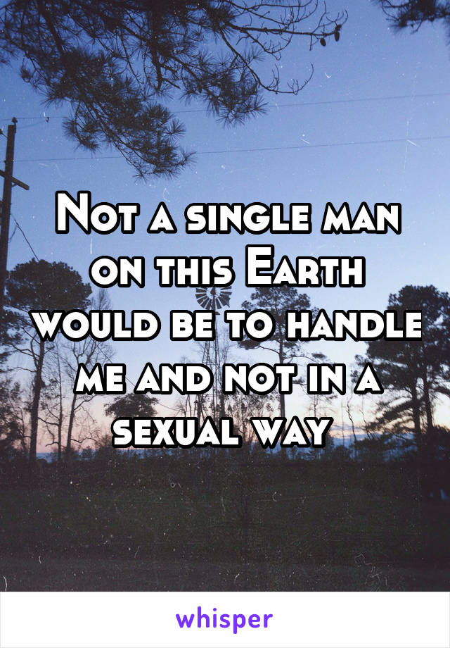 Not a single man on this Earth would be to handle me and not in a sexual way