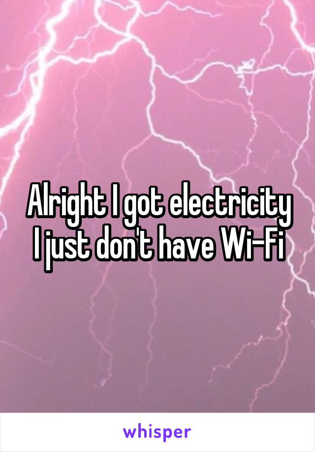 Alright I got electricity I just don't have Wi-Fi
