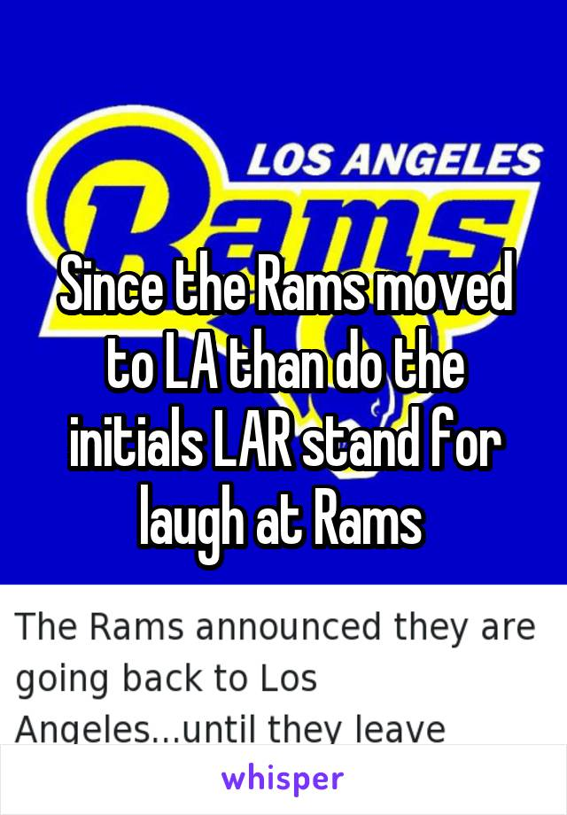 Since the Rams moved to LA than do the initials LAR stand for laugh at Rams