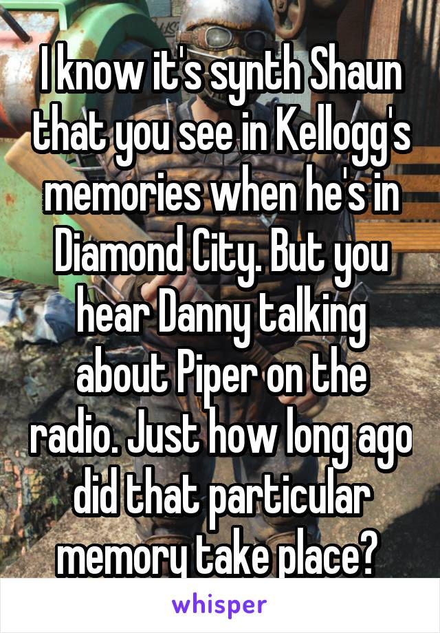 I know it's synth Shaun that you see in Kellogg's memories when he's in Diamond City. But you hear Danny talking about Piper on the radio. Just how long ago did that particular memory take place?