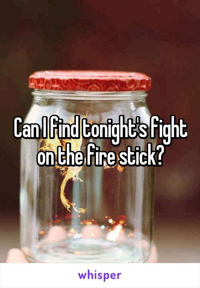 Can I find tonight's fight on the fire stick?