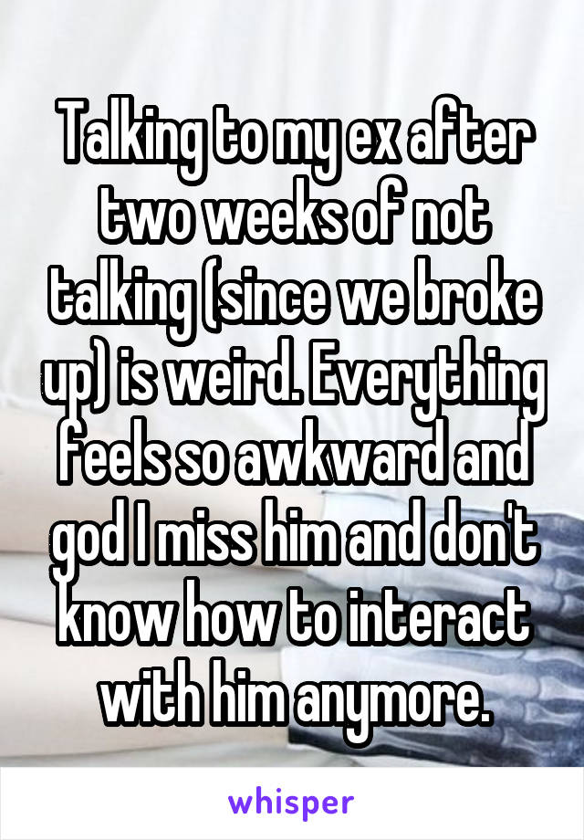 Talking to my ex after two weeks of not talking (since we broke up) is weird. Everything feels so awkward and god I miss him and don't know how to interact with him anymore.