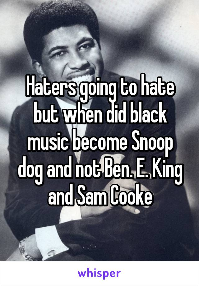 Haters going to hate but when did black music become Snoop dog and not Ben. E. King and Sam Cooke