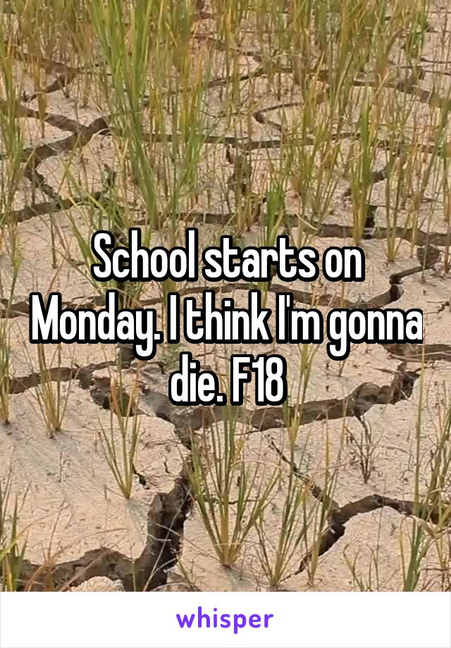School starts on Monday. I think I'm gonna die. F18