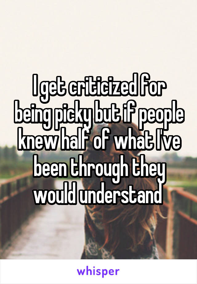 I get criticized for being picky but if people knew half of what I've been through they would understand