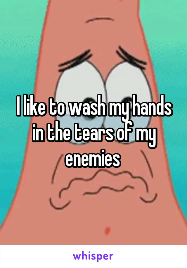 I like to wash my hands in the tears of my enemies