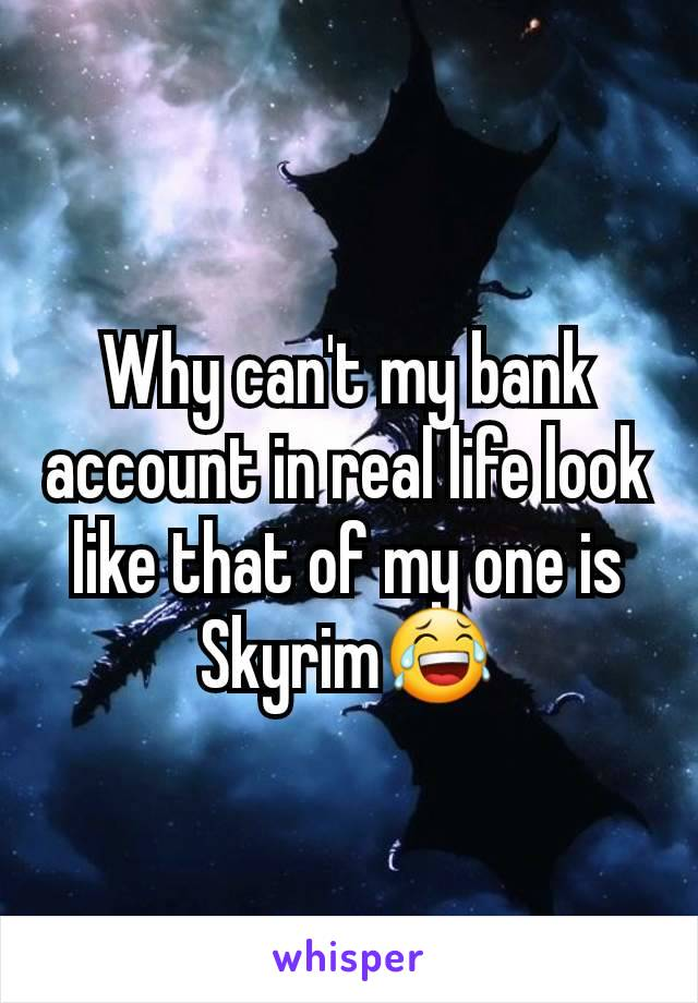 Why can't my bank account in real life look like that of my one is Skyrim😂