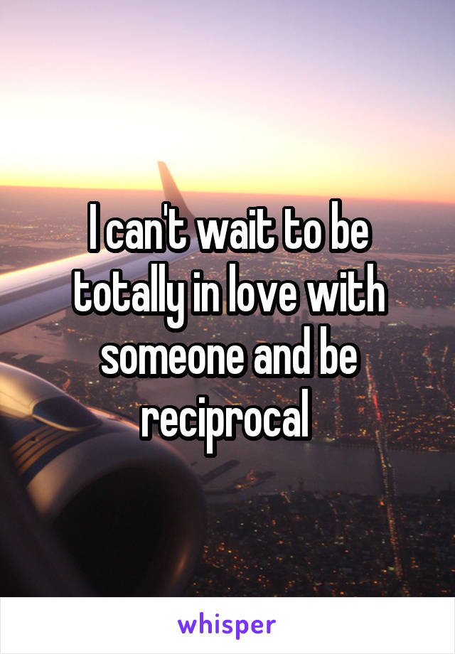 I can't wait to be totally in love with someone and be reciprocal
