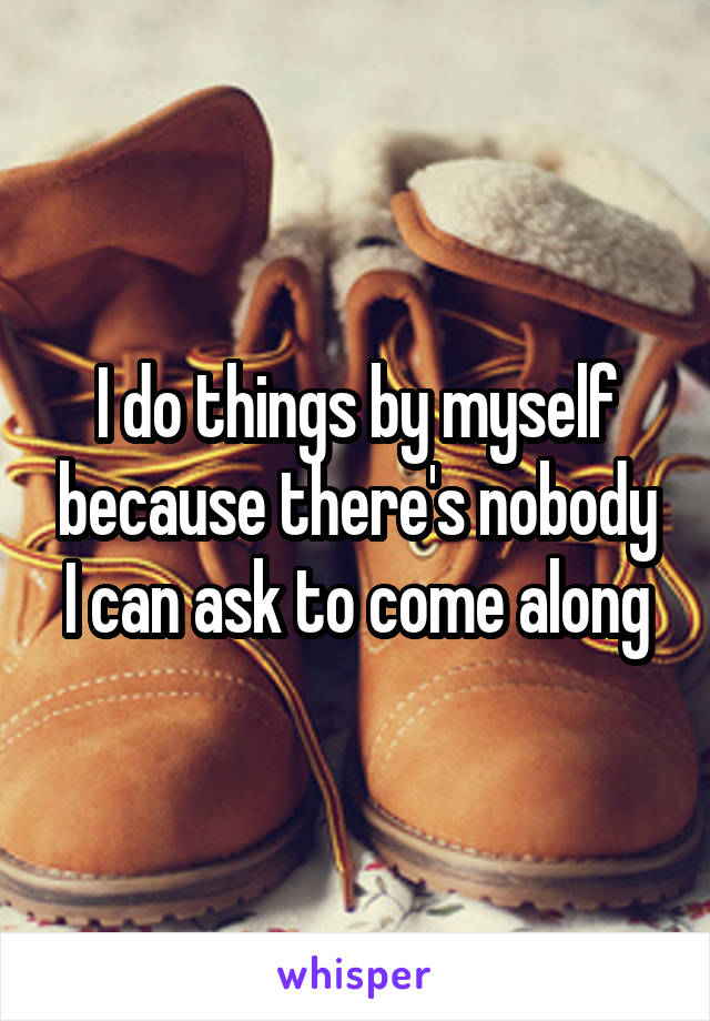 I do things by myself because there's nobody I can ask to come along
