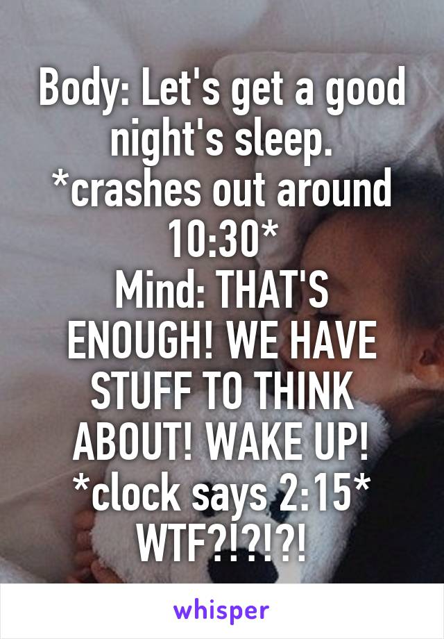 Body: Let's get a good night's sleep. *crashes out around 10:30* Mind: THAT'S ENOUGH! WE HAVE STUFF TO THINK ABOUT! WAKE UP! *clock says 2:15* WTF?!?!?!