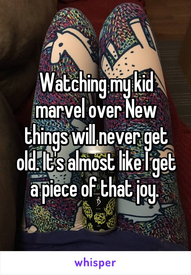 Watching my kid marvel over New things will never get old. It's almost like I get a piece of that joy.