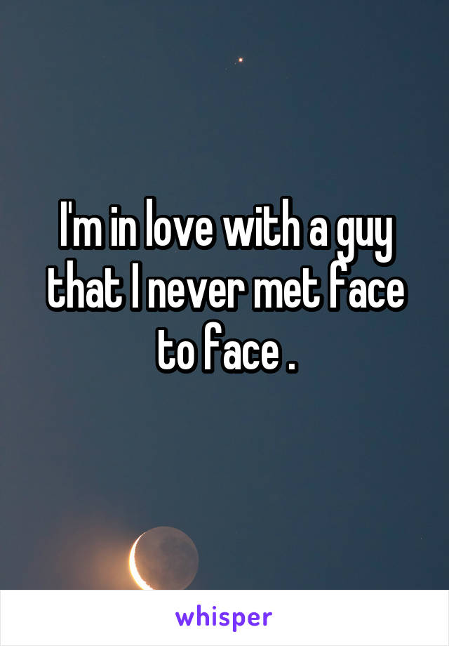 I'm in love with a guy that I never met face to face .