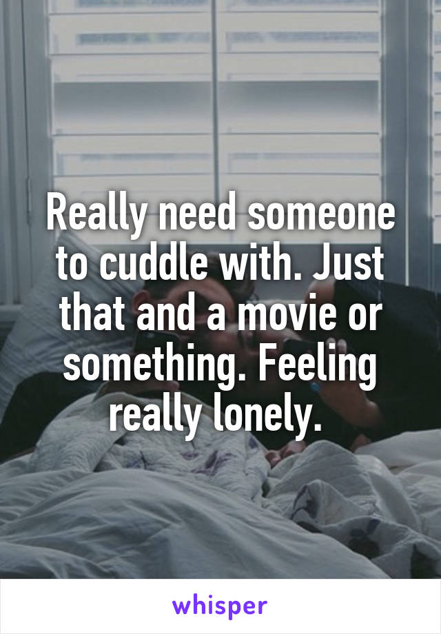 Really need someone to cuddle with. Just that and a movie or something. Feeling really lonely.