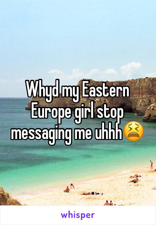 Whyd my Eastern Europe girl stop messaging me uhhh😫
