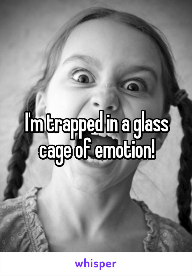 I'm trapped in a glass cage of emotion!