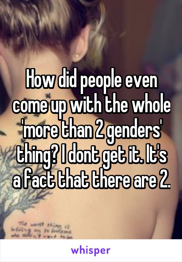 How did people even come up with the whole 'more than 2 genders' thing? I dont get it. It's a fact that there are 2.