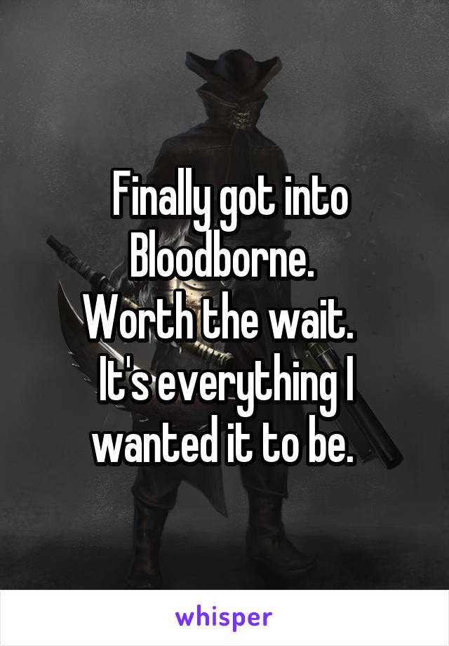 Finally got into Bloodborne.  Worth the wait.   It's everything I wanted it to be.