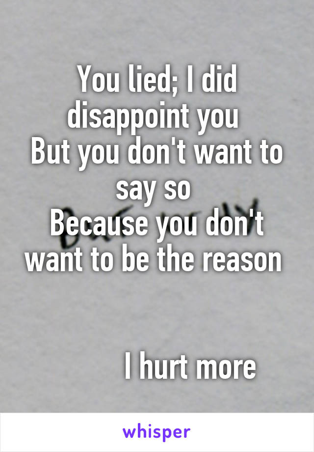 You lied; I did disappoint you  But you don't want to say so  Because you don't want to be the reason              I hurt more