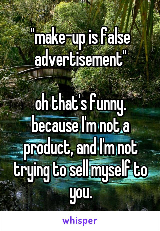 """""""make-up is false advertisement""""  oh that's funny. because I'm not a product, and I'm not trying to sell myself to you."""
