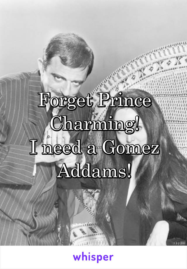 Forget Prince Charming! I need a Gomez Addams!