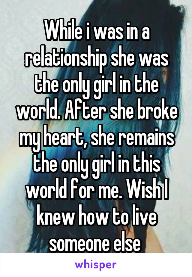 While i was in a relationship she was the only girl in the world. After she broke my heart, she remains the only girl in this world for me. Wish I knew how to live someone else