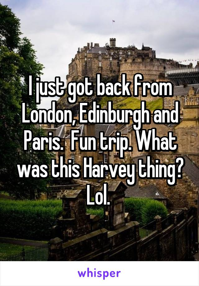 I just got back from London, Edinburgh and Paris.  Fun trip. What was this Harvey thing? Lol.