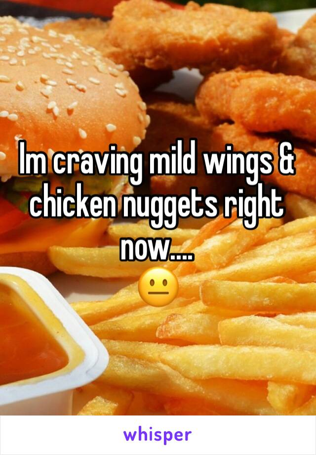 Im craving mild wings & chicken nuggets right now.... 😐