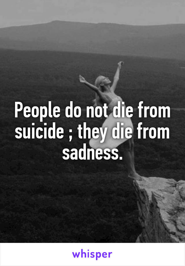 People do not die from suicide ; they die from sadness.