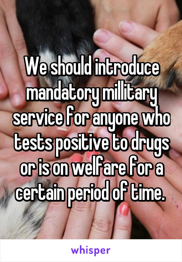 We should introduce mandatory millitary service for anyone who tests positive to drugs or is on welfare for a certain period of time.