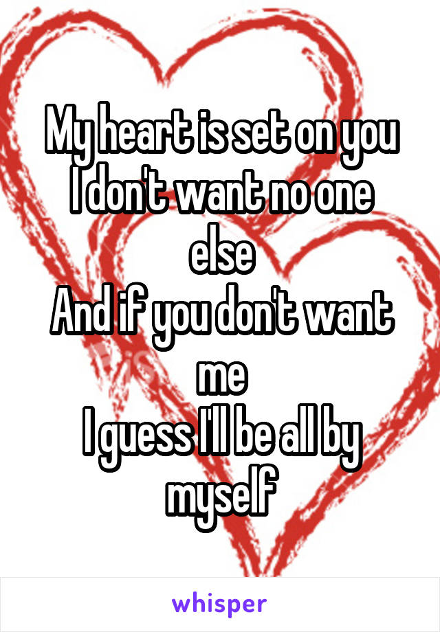 My heart is set on you I don't want no one else And if you don't want me I guess I'll be all by myself