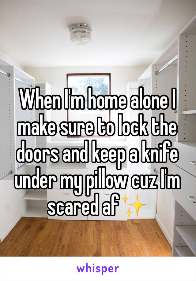 When I'm home alone I make sure to lock the doors and keep a knife under my pillow cuz I'm scared af✨