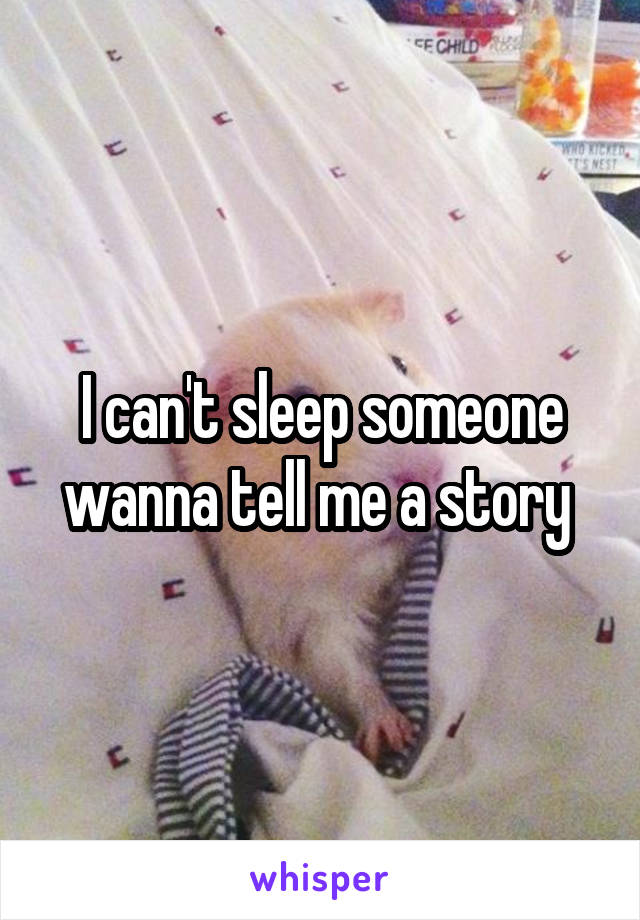 I can't sleep someone wanna tell me a story