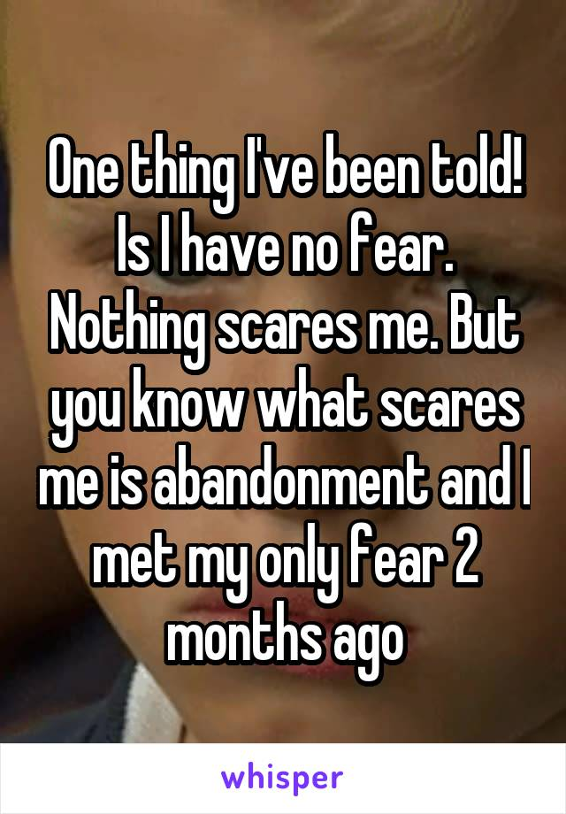 One thing I've been told! Is I have no fear. Nothing scares me. But you know what scares me is abandonment and I met my only fear 2 months ago