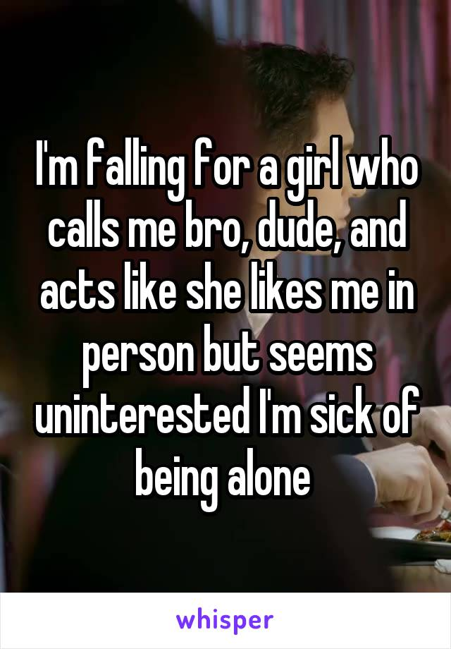 I'm falling for a girl who calls me bro, dude, and acts like she likes me in person but seems uninterested I'm sick of being alone
