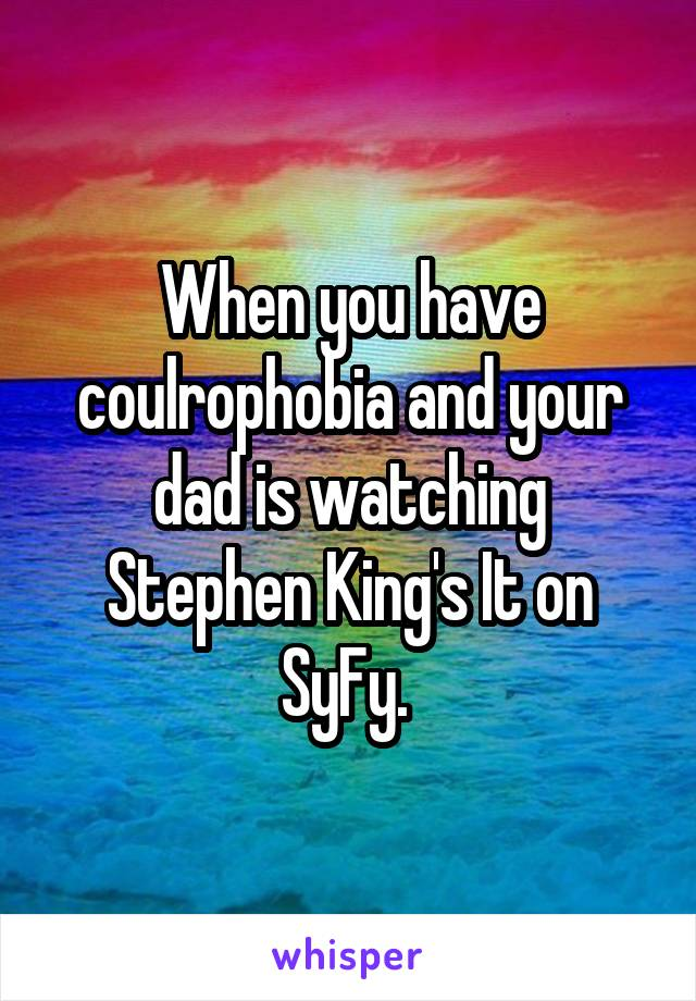 When you have coulrophobia and your dad is watching Stephen King's It on SyFy.