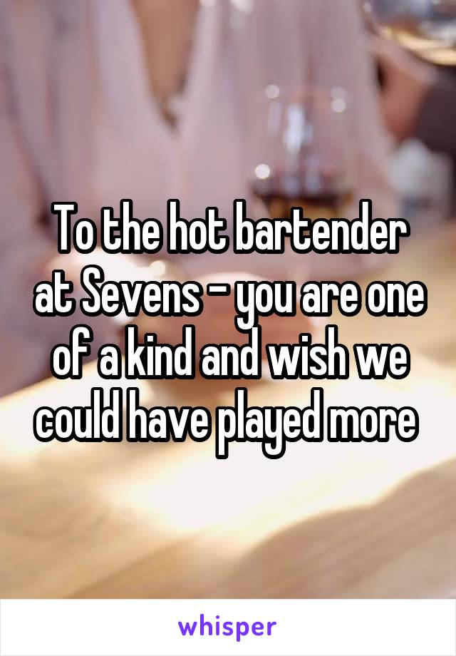 To the hot bartender at Sevens - you are one of a kind and wish we could have played more