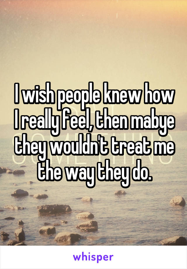 I wish people knew how I really feel, then mabye they wouldn't treat me the way they do.