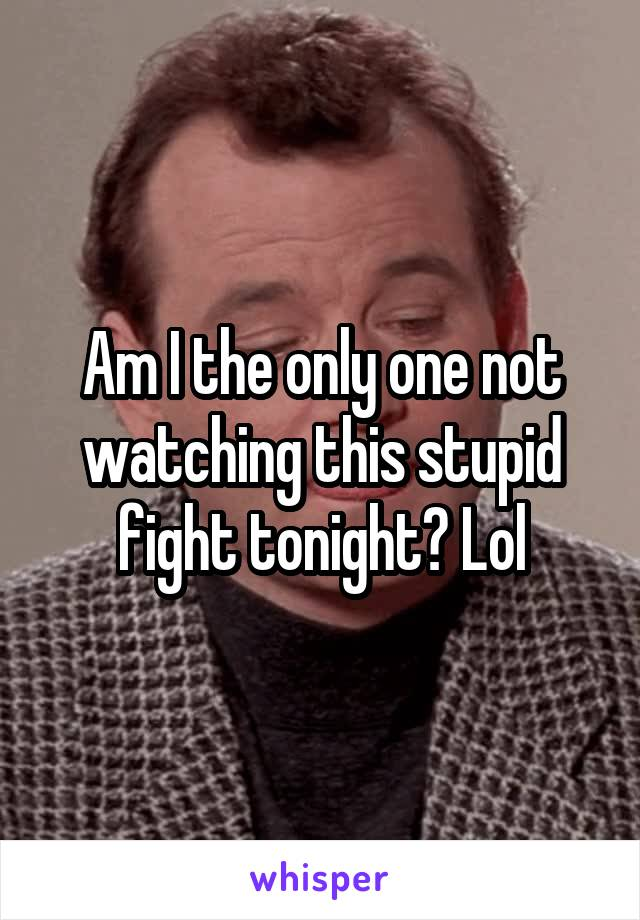 Am I the only one not watching this stupid fight tonight? Lol