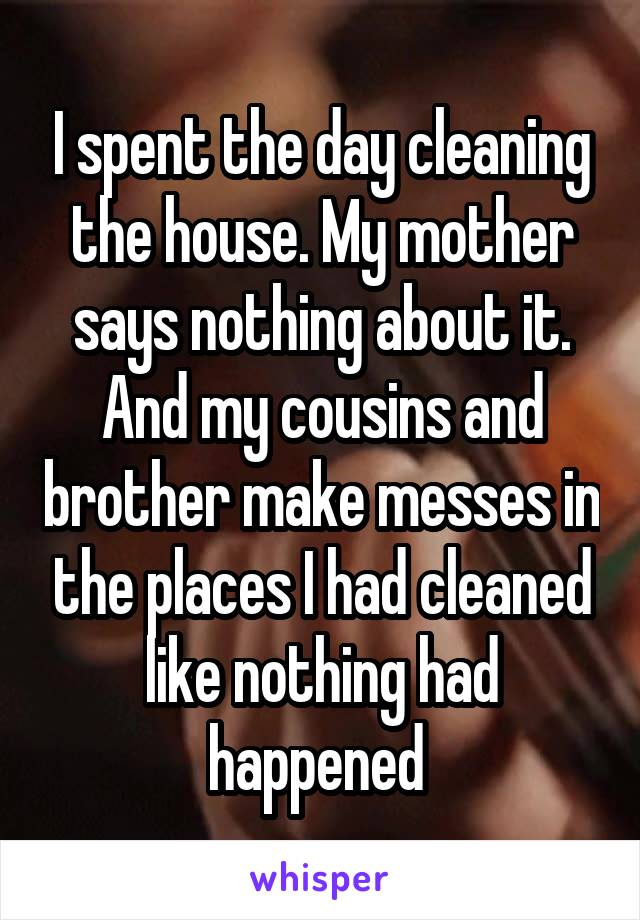 I spent the day cleaning the house. My mother says nothing about it. And my cousins and brother make messes in the places I had cleaned like nothing had happened
