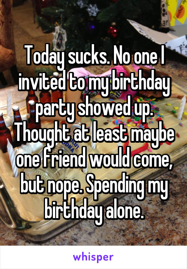 Today sucks. No one I invited to my birthday party showed up. Thought at least maybe one friend would come, but nope. Spending my birthday alone.