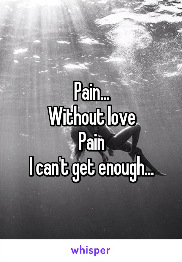 Pain... Without love Pain I can't get enough...