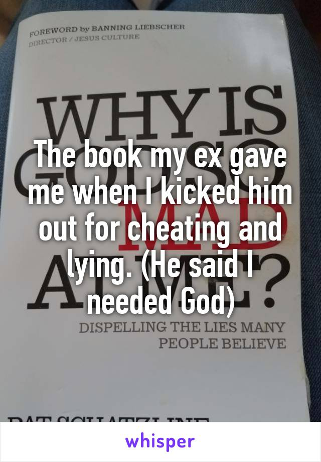 The book my ex gave me when I kicked him out for cheating and lying. (He said I needed God)