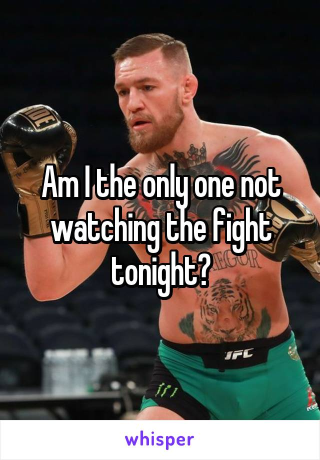 Am I the only one not watching the fight tonight?